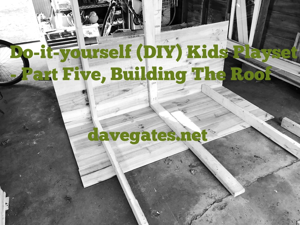 Do-it-yourself (DIY) Kids Playset – Part Five, Building The Roof